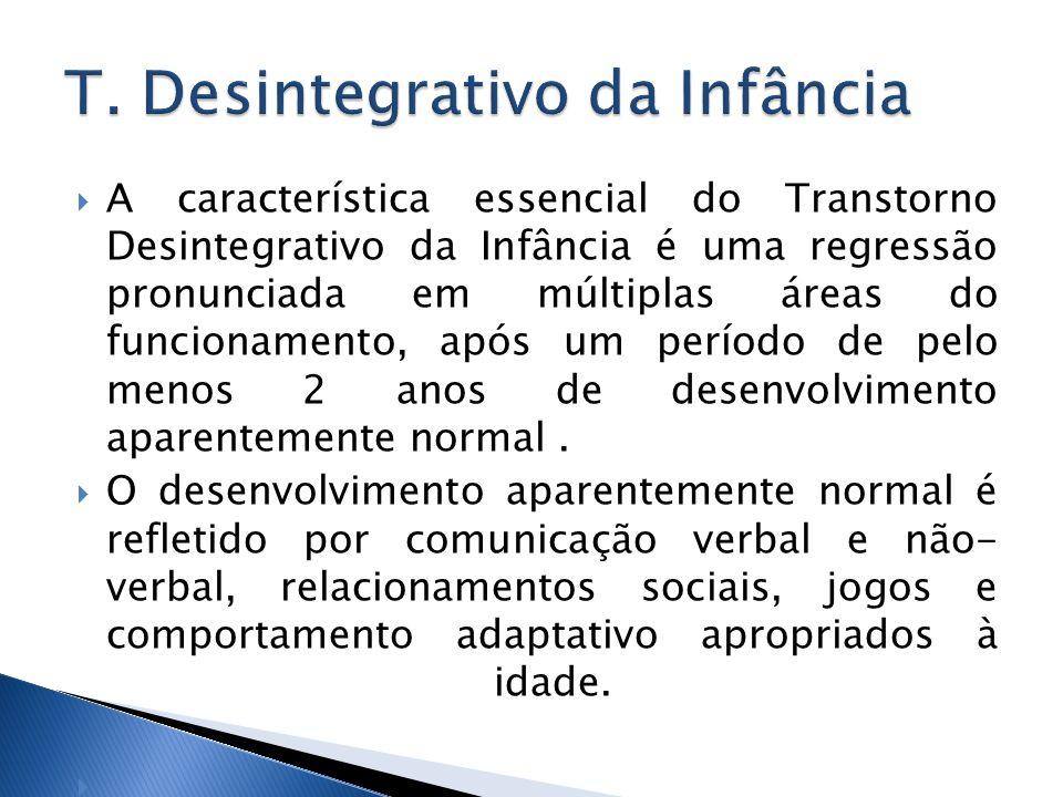A característica essencial do Transtorno Desintegrativo da Infância é uma regressão pronunciada em múltiplas áreas do funcionamento, após um período d