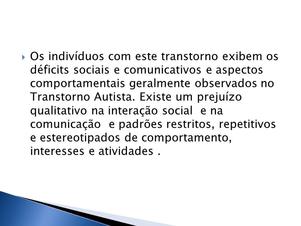 Os indivíduos com este transtorno exibem os déficits sociais e comunicativos e aspectos comportamentais geralmente observados no Transtorno Autista. E