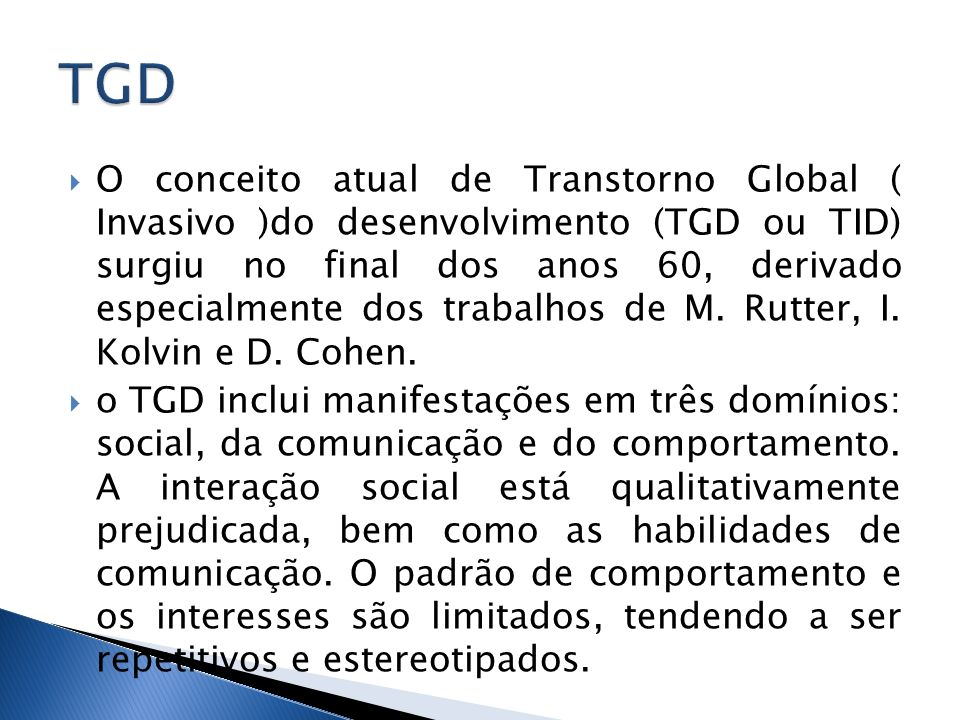 O conceito atual de Transtorno Global ( Invasivo )do desenvolvimento (TGD ou TID) surgiu no final dos anos 60, derivado especialmente dos trabalhos de