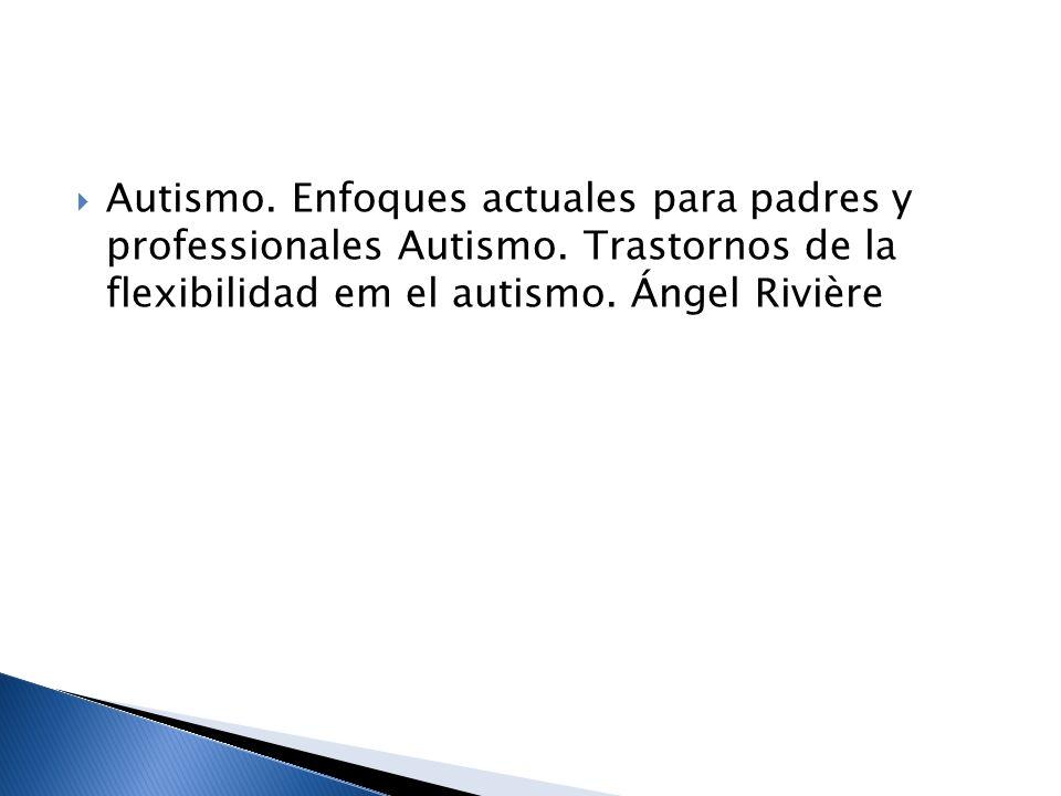 Autismo. Enfoques actuales para padres y professionales Autismo. Trastornos de la flexibilidad em el autismo. Ángel Rivière
