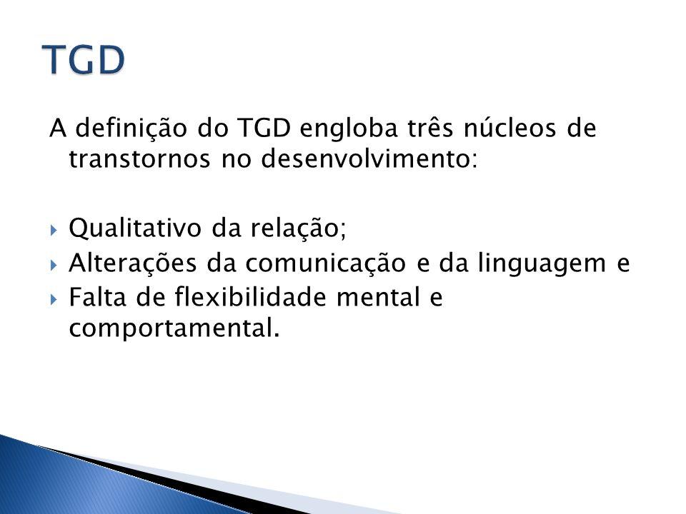 A definição do TGD engloba três núcleos de transtornos no desenvolvimento: Qualitativo da relação; Alterações da comunicação e da linguagem e Falta de