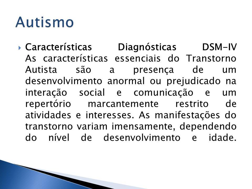 Características Diagnósticas DSM-IV As características essenciais do Transtorno Autista são a presença de um desenvolvimento anormal ou prejudicado na
