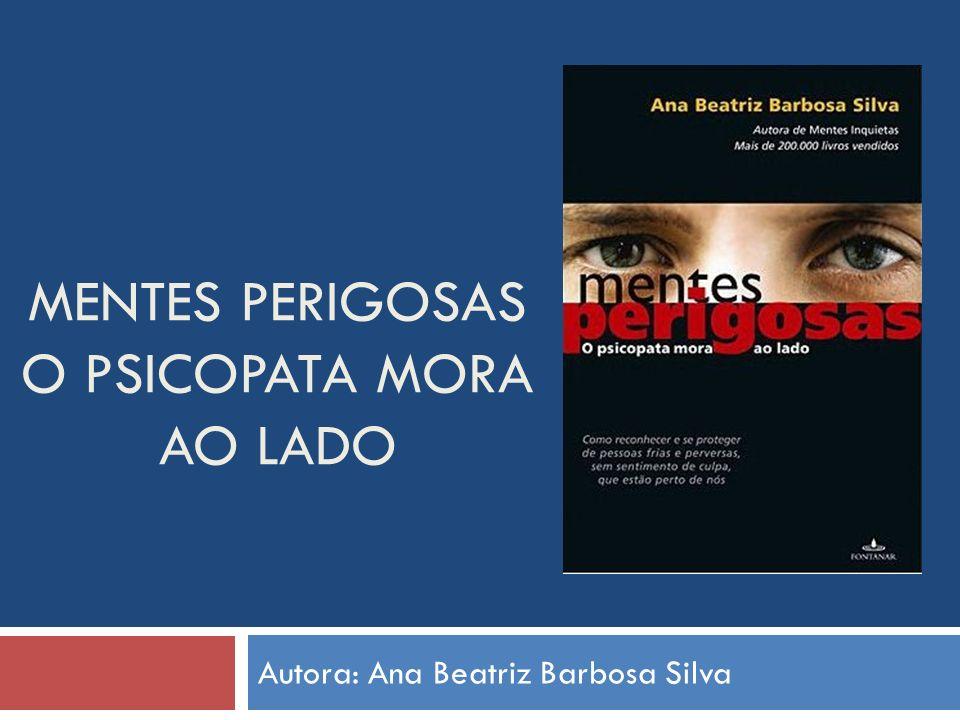 MENTES PERIGOSAS O PSICOPATA MORA AO LADO Autora: Ana Beatriz Barbosa Silva