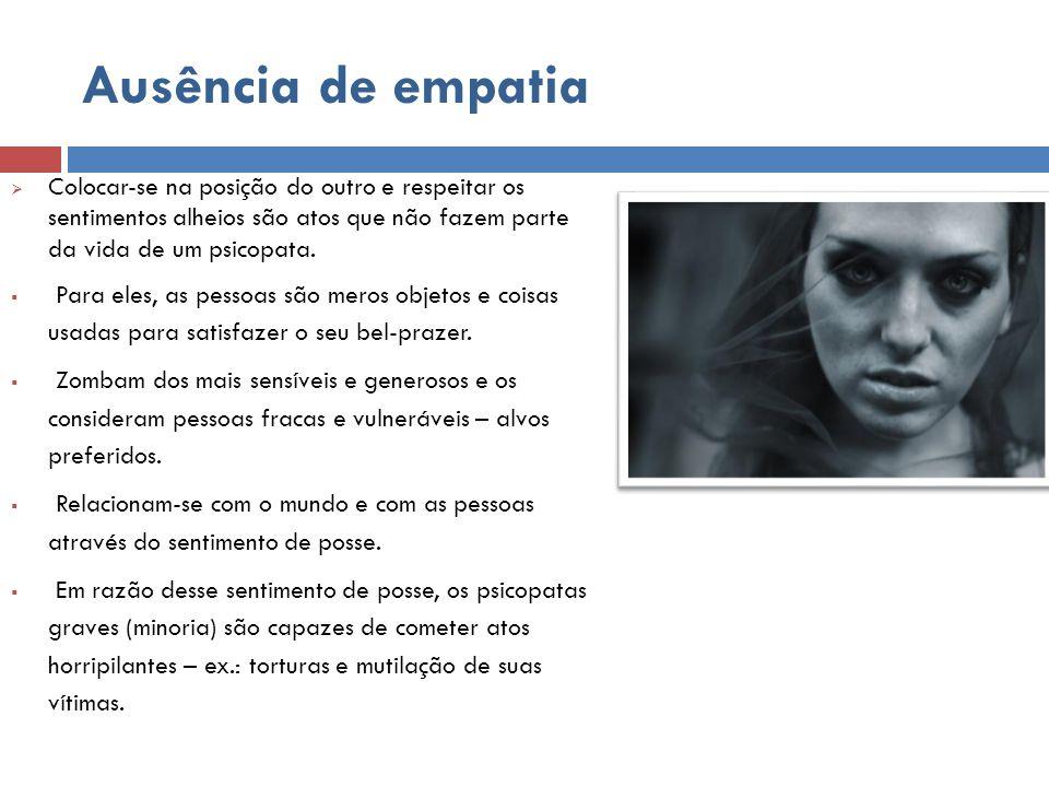 Ausência de empatia Colocar-se na posição do outro e respeitar os sentimentos alheios são atos que não fazem parte da vida de um psicopata. Para eles,