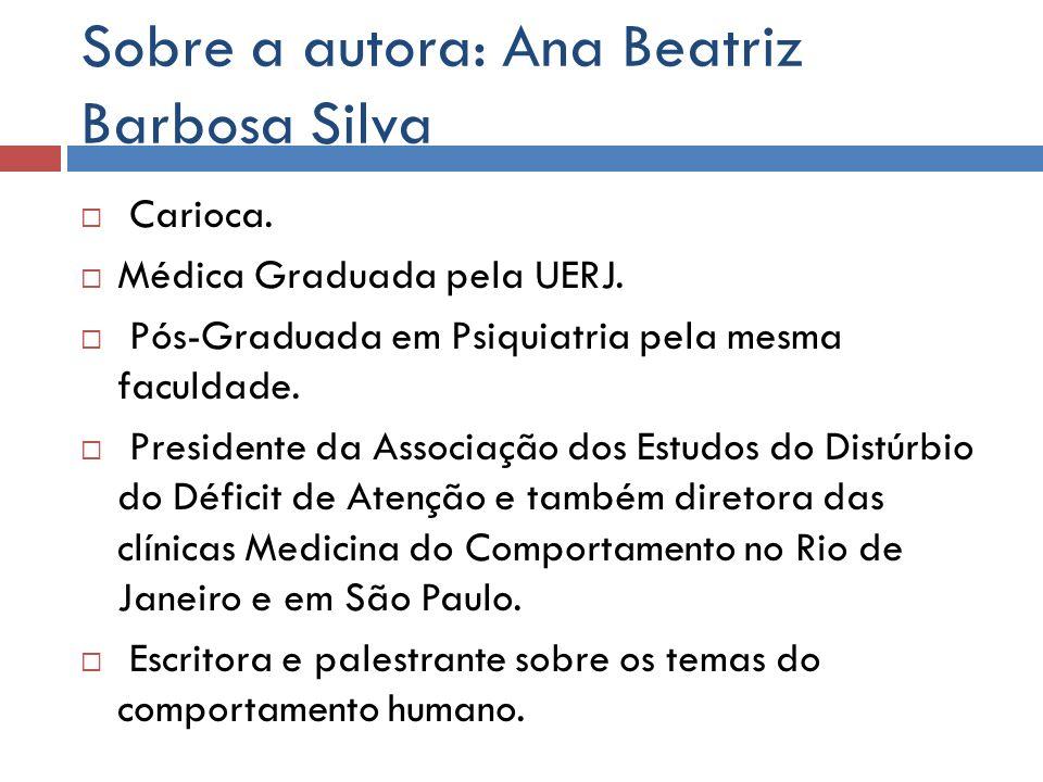 Sobre a autora: Ana Beatriz Barbosa Silva Carioca. Médica Graduada pela UERJ. Pós-Graduada em Psiquiatria pela mesma faculdade. Presidente da Associaç