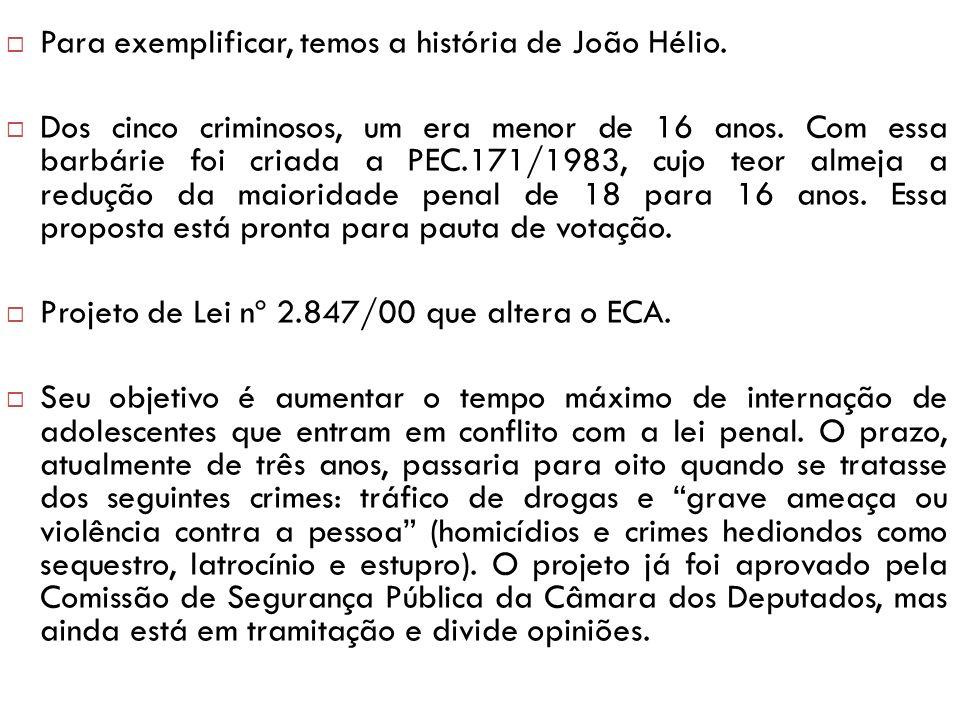 Para exemplificar, temos a história de João Hélio. Dos cinco criminosos, um era menor de 16 anos. Com essa barbárie foi criada a PEC.171/1983, cujo te