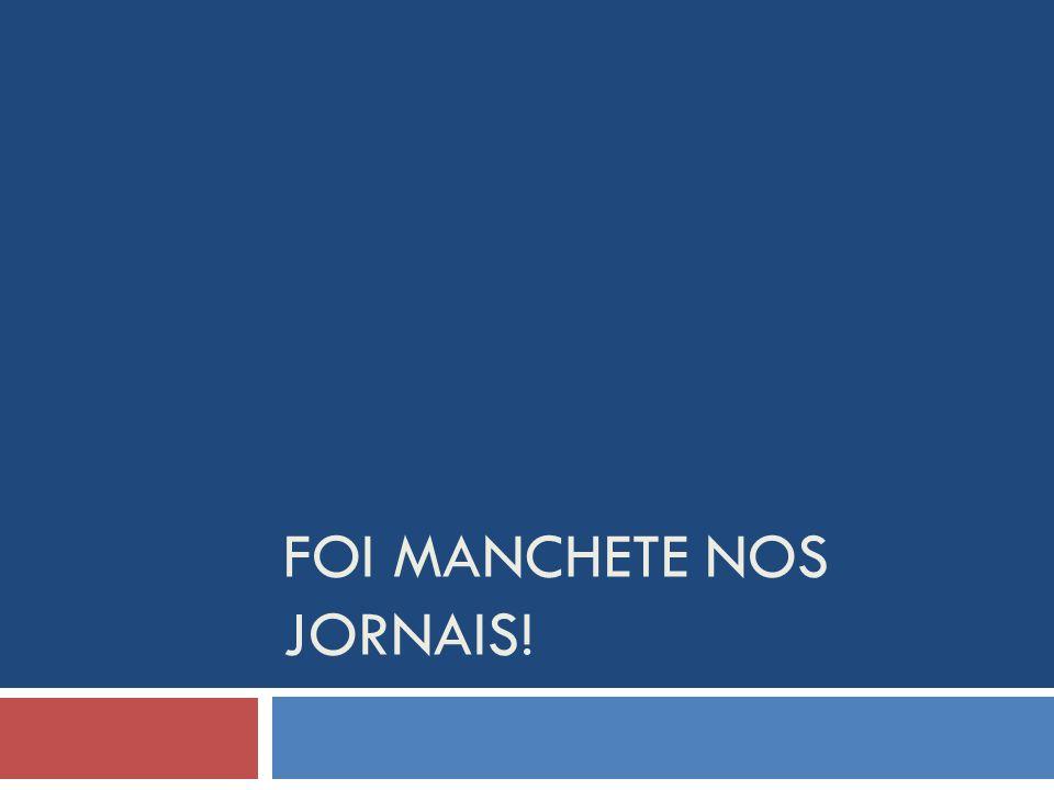 FOI MANCHETE NOS JORNAIS!