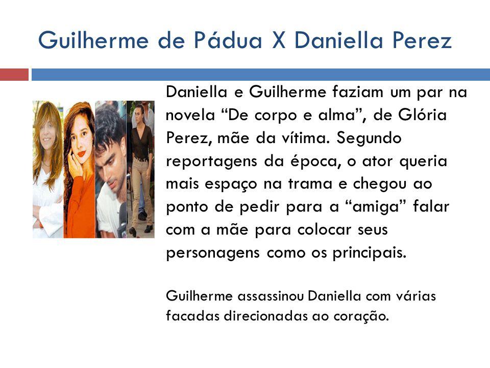 Guilherme de Pádua X Daniella Perez Daniella e Guilherme faziam um par na novela De corpo e alma, de Glória Perez, mãe da vítima. Segundo reportagens