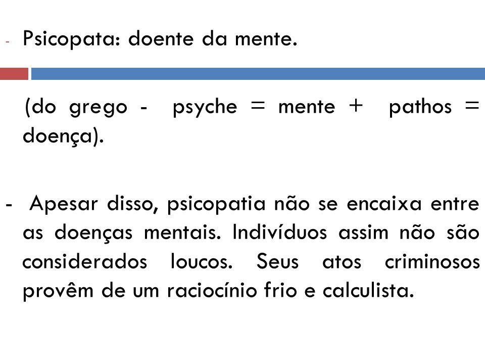 - Psicopata: doente da mente. (do grego - psyche = mente + pathos = doença). - Apesar disso, psicopatia não se encaixa entre as doenças mentais. Indiv