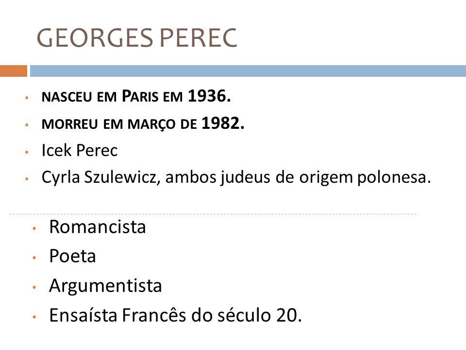 GEORGES PEREC Foi educado em Paris, em um colégio do estado em Étampes (comunidade Francesa) Decidiu ser escritor, antes dos vinte anos, mas, por quase dez anos, além de algumas resenhas de livros e ensaios sobre literatura e cinema, ele não publicou nada.