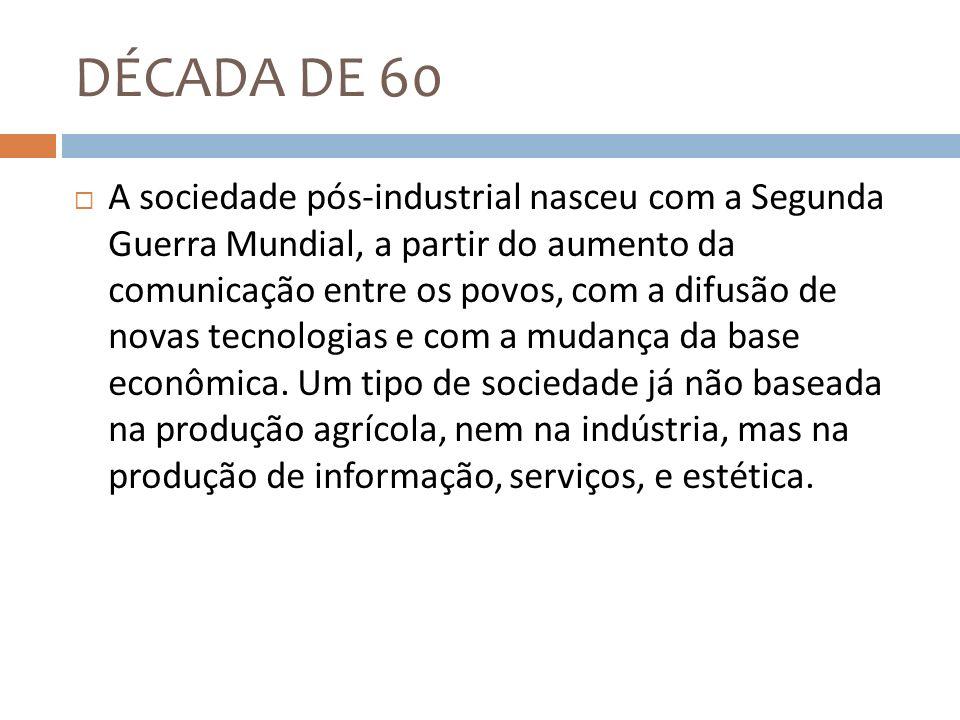DÉCADA DE 60 A sociedade pós-industrial nasceu com a Segunda Guerra Mundial, a partir do aumento da comunicação entre os povos, com a difusão de novas