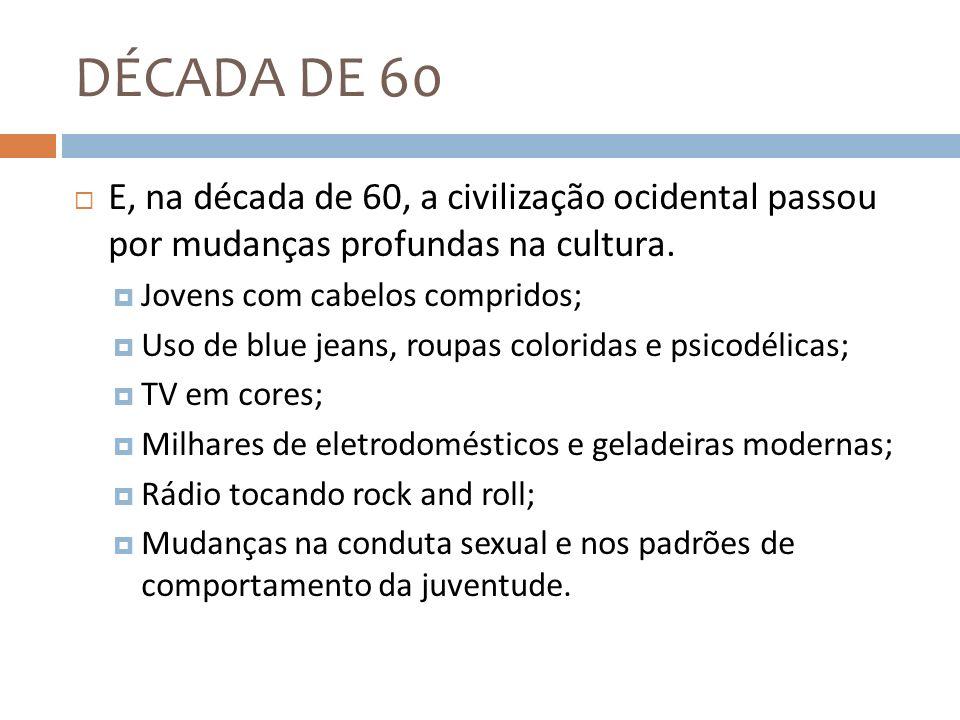 DÉCADA DE 60 E, na década de 60, a civilização ocidental passou por mudanças profundas na cultura. Jovens com cabelos compridos; Uso de blue jeans, ro