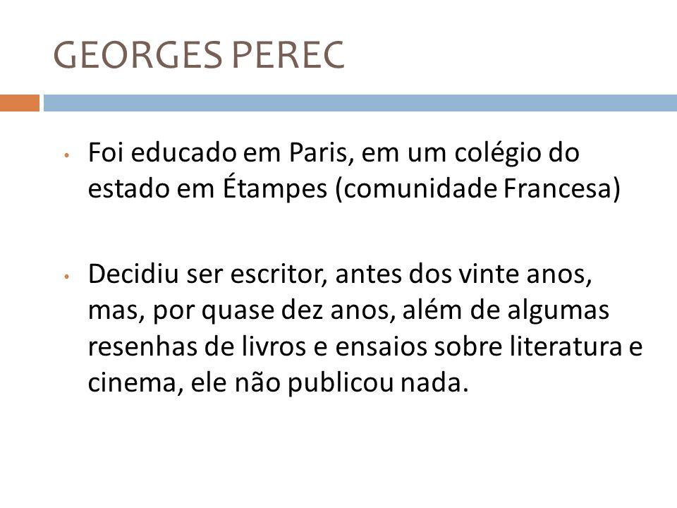 GEORGES PEREC Foi educado em Paris, em um colégio do estado em Étampes (comunidade Francesa) Decidiu ser escritor, antes dos vinte anos, mas, por quas