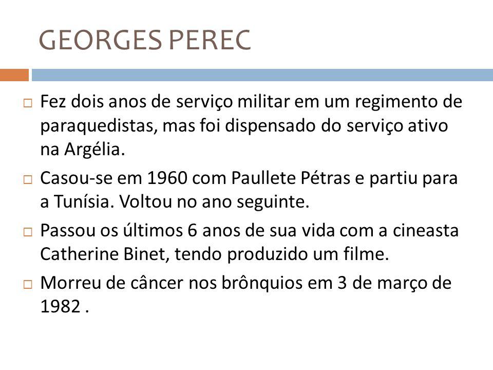 GEORGES PEREC Fez dois anos de serviço militar em um regimento de paraquedistas, mas foi dispensado do serviço ativo na Argélia. Casou-se em 1960 com