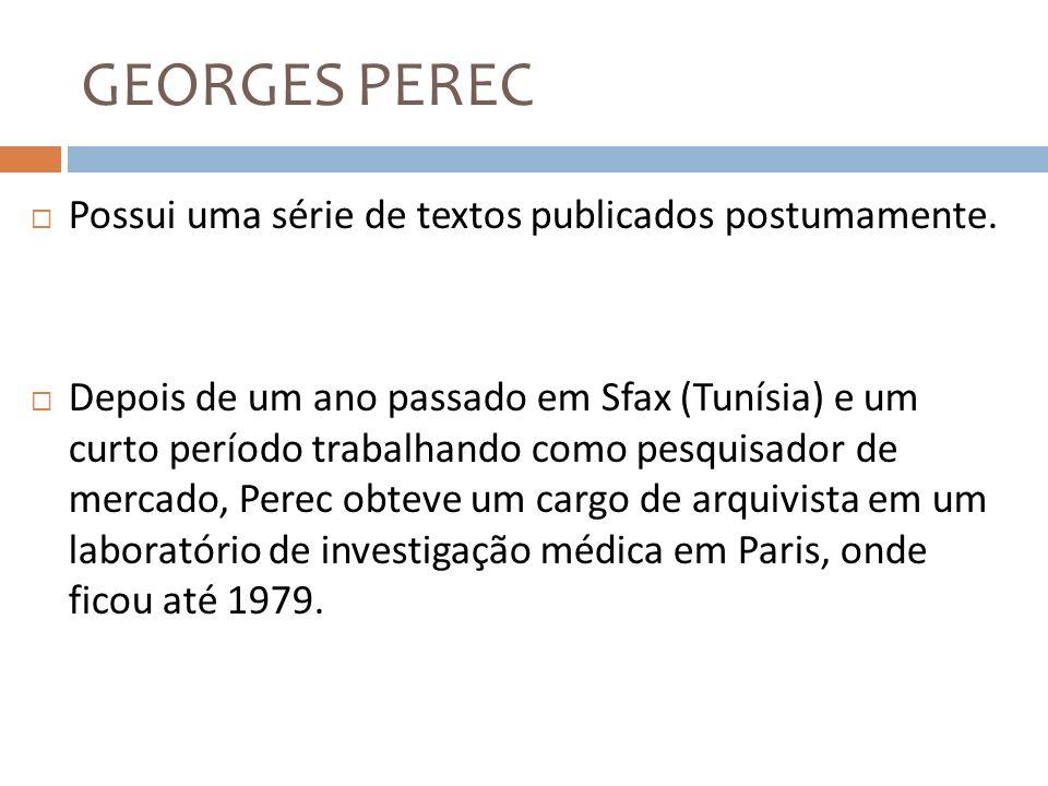 GEORGES PEREC Possui uma série de textos publicados postumamente. Depois de um ano passado em Sfax (Tunísia) e um curto período trabalhando como pesqu