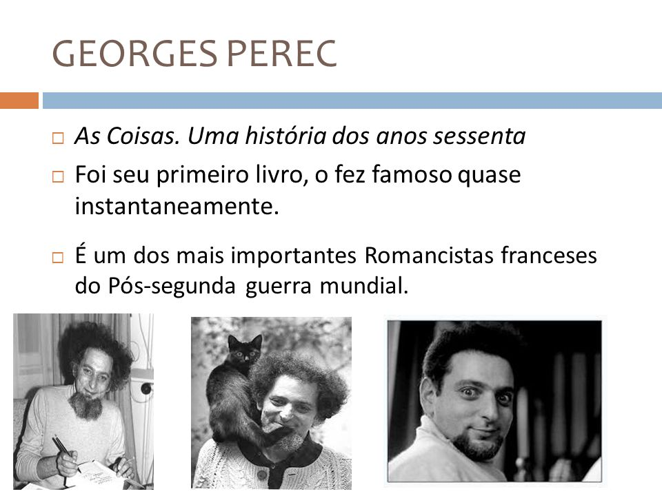 GEORGES PEREC As Coisas. Uma história dos anos sessenta Foi seu primeiro livro, o fez famoso quase instantaneamente. É um dos mais importantes Romanci
