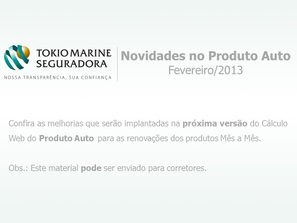 Novidades no Produto Auto Fevereiro/2013 Confira as melhorias que serão implantadas na próxima versão do Cálculo Web do Produto Auto para as renovações dos produtos Mês a Mês.