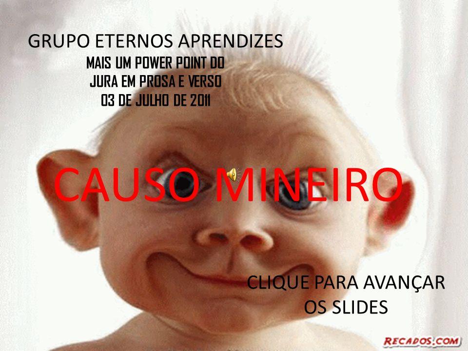 CAUSO MINEIRO GRUPO ETERNOS APRENDIZES MAIS UM POWER POINT DO JURA EM PROSA E VERSO 03 DE JULHO DE 2011 CLIQUE PARA AVANÇAR OS SLIDES