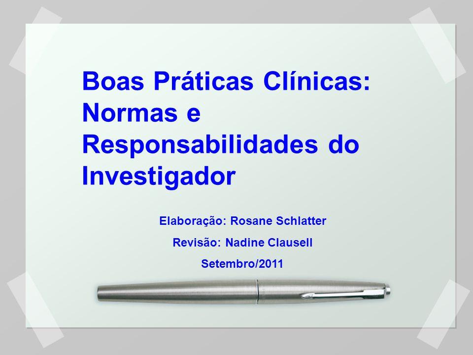 Boas Práticas Clínicas: Normas e Responsabilidades do Investigador Elaboração: Rosane Schlatter Revisão: Nadine Clausell Setembro/2011