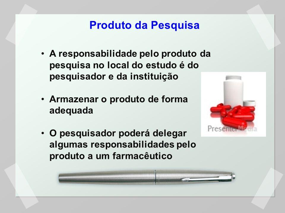 Produto da Pesquisa A responsabilidade pelo produto da pesquisa no local do estudo é do pesquisador e da instituição Armazenar o produto de forma adequada O pesquisador poderá delegar algumas responsabilidades pelo produto a um farmacêutico
