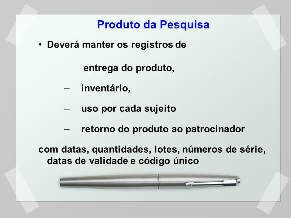 Produto da Pesquisa Deverá manter os registros de – entrega do produto, –inventário, –uso por cada sujeito –retorno do produto ao patrocinador com datas, quantidades, lotes, números de série, datas de validade e código único