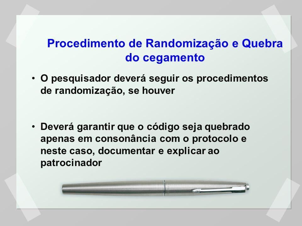 Procedimento de Randomização e Quebra do cegamento O pesquisador deverá seguir os procedimentos de randomização, se houver Deverá garantir que o código seja quebrado apenas em consonância com o protocolo e neste caso, documentar e explicar ao patrocinador