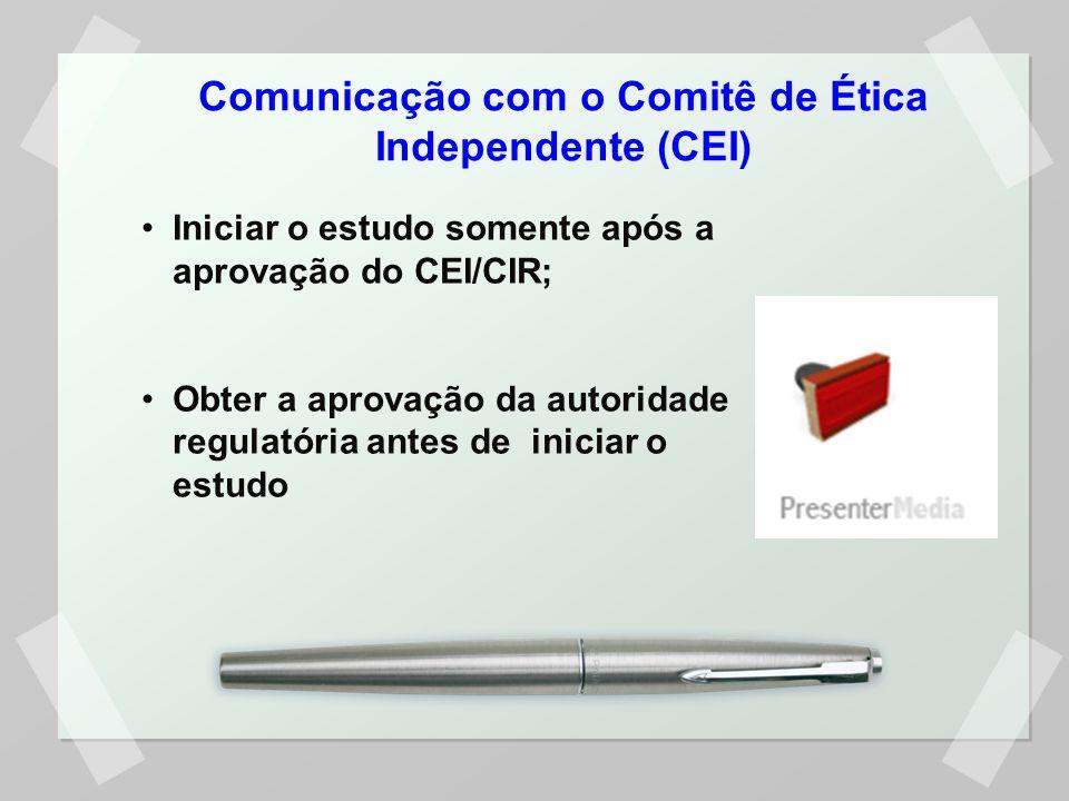 Comunicação com o Comitê de Ética Independente (CEI) Iniciar o estudo somente após a aprovação do CEI/CIR; Obter a aprovação da autoridade regulatória antes de iniciar o estudo