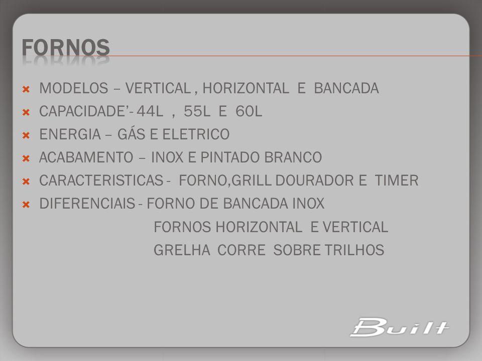 MODELOS – VERTICAL, HORIZONTAL E BANCADA CAPACIDADE- 44L, 55L E 60L ENERGIA – GÁS E ELETRICO ACABAMENTO – INOX E PINTADO BRANCO CARACTERISTICAS - FORN