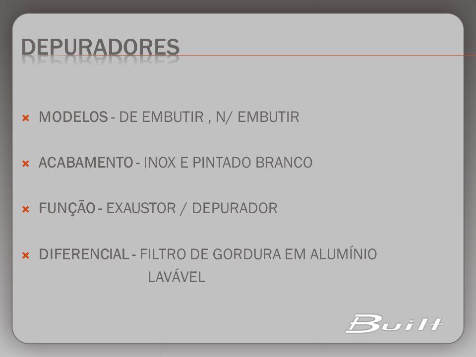 MODELOS - DE EMBUTIR, N/ EMBUTIR ACABAMENTO - INOX E PINTADO BRANCO FUNÇÃO - EXAUSTOR / DEPURADOR DIFERENCIAL - FILTRO DE GORDURA EM ALUMÍNIO LAVÁVEL