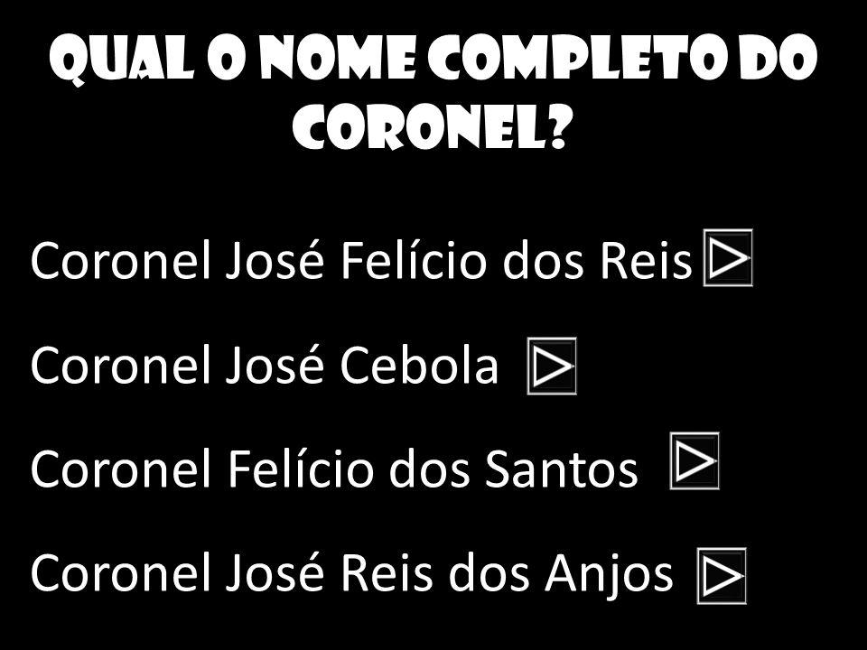 Qual o nome completo do coronel? Coronel José Felício dos Reis Coronel José Cebola Coronel Felício dos Santos Coronel José Reis dos Anjos