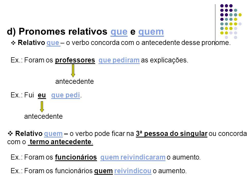 d) Pronomes relativos que e quem Relativo que – o verbo concorda com o antecedente desse pronome. Ex.: Foram os professores que pediram as explicações