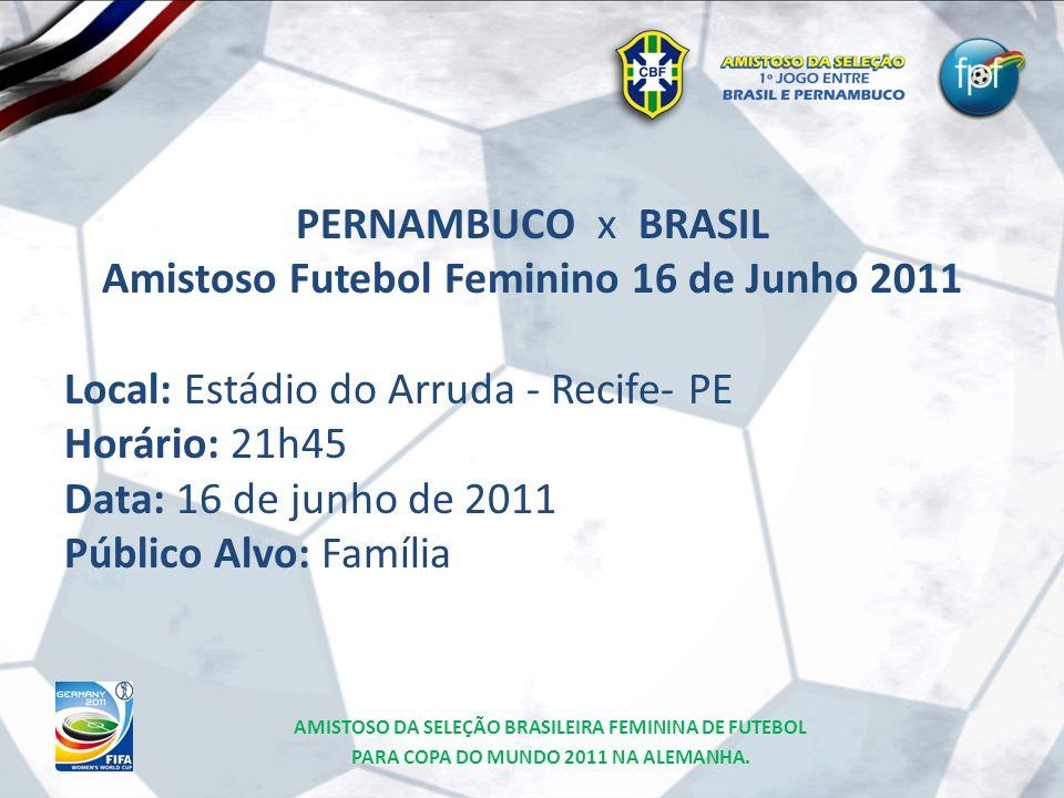 PERNAMBUCO x BRASIL Amistoso Futebol Feminino 16 de Junho 2011 Local: Estádio do Arruda - Recife- PE Horário: 21h45 Data: 16 de junho de 2011 Público
