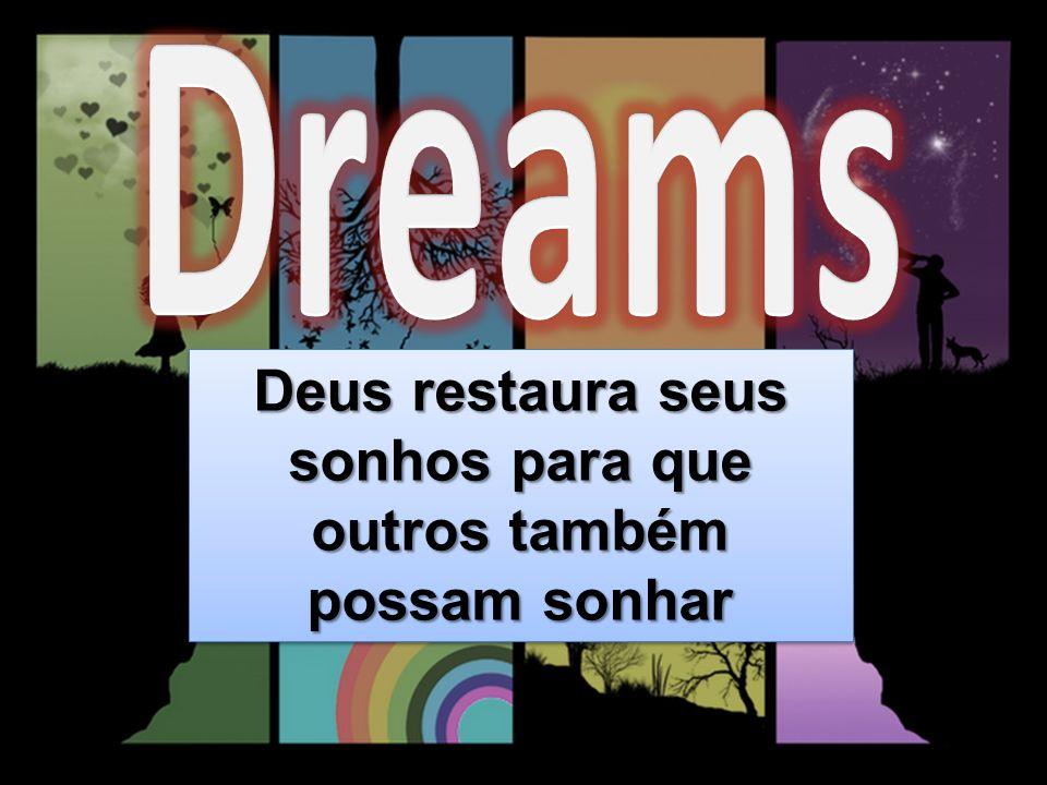 Deus restaura seus sonhos para que outros também possam sonhar Deus restaura seus sonhos para que outros também possam sonhar