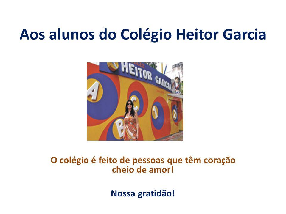 Aos alunos do Colégio Heitor Garcia O colégio é feito de pessoas que têm coração cheio de amor! Nossa gratidão!