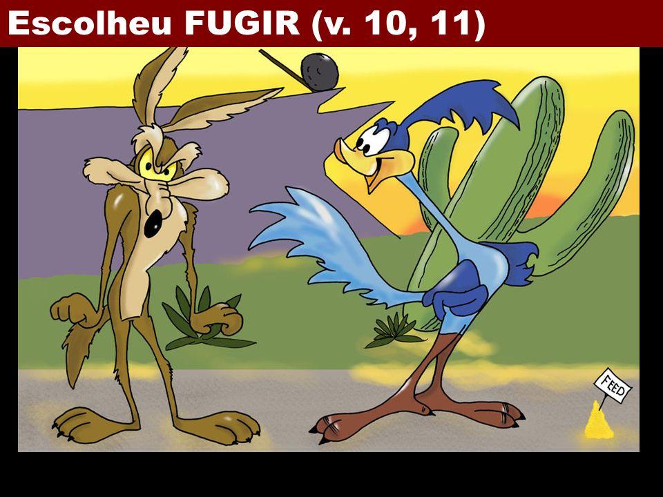 Escolheu FUGIR (v. 10, 11)