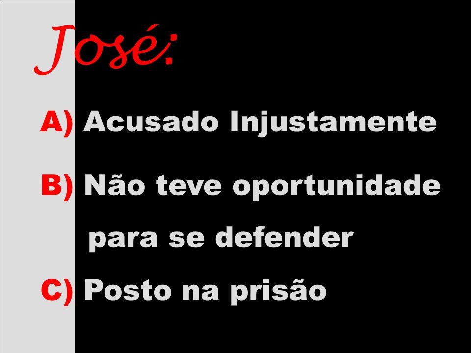 José: B) Não teve oportunidade para se defender C) Posto na prisão A) Acusado Injustamente