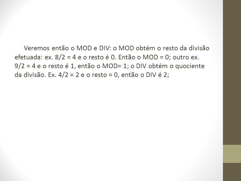 Veremos então o MOD e DIV: o MOD obtém o resto da divisão efetuada: ex. 8/2 = 4 e o resto é 0. Então o MOD = 0; outro ex. 9/2 = 4 e o resto é 1, então