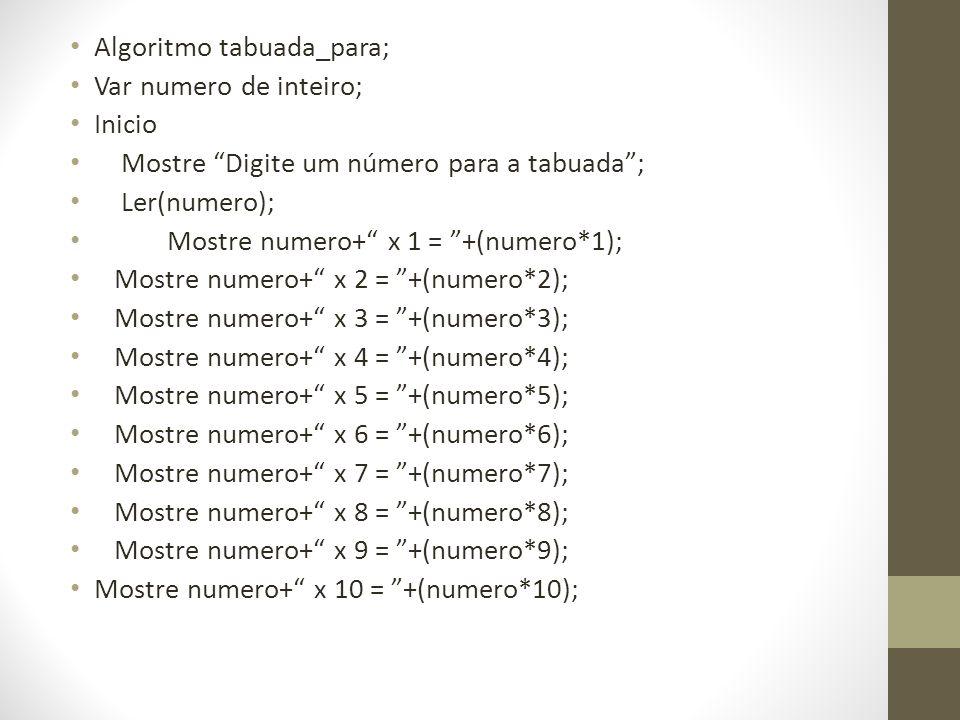 Algoritmo tabuada_para; Var numero de inteiro; Inicio Mostre Digite um número para a tabuada; Ler(numero); Mostre numero+ x 1 = +(numero*1); Mostre nu