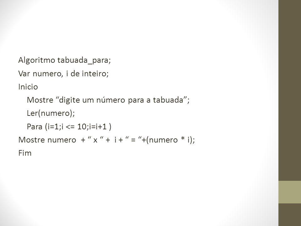 Algoritmo tabuada_para; Var numero, i de inteiro; Inicio Mostre digite um número para a tabuada; Ler(numero); Para (i=1;i <= 10;i=i+1 ) Mostre numero