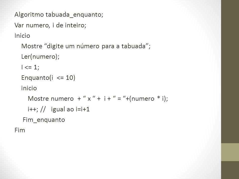 Algoritmo tabuada_enquanto; Var numero, i de inteiro; Inicio Mostre digite um número para a tabuada; Ler(numero); I <= 1; Enquanto(i <= 10) inicio Mos