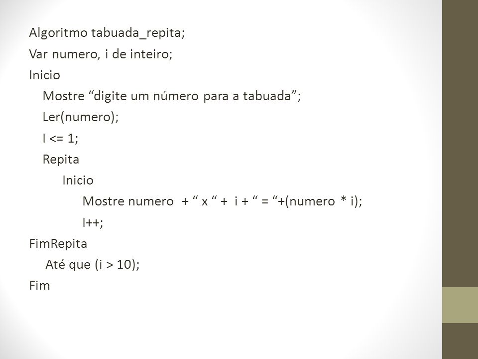 Algoritmo tabuada_repita; Var numero, i de inteiro; Inicio Mostre digite um número para a tabuada; Ler(numero); I <= 1; Repita Inicio Mostre numero +