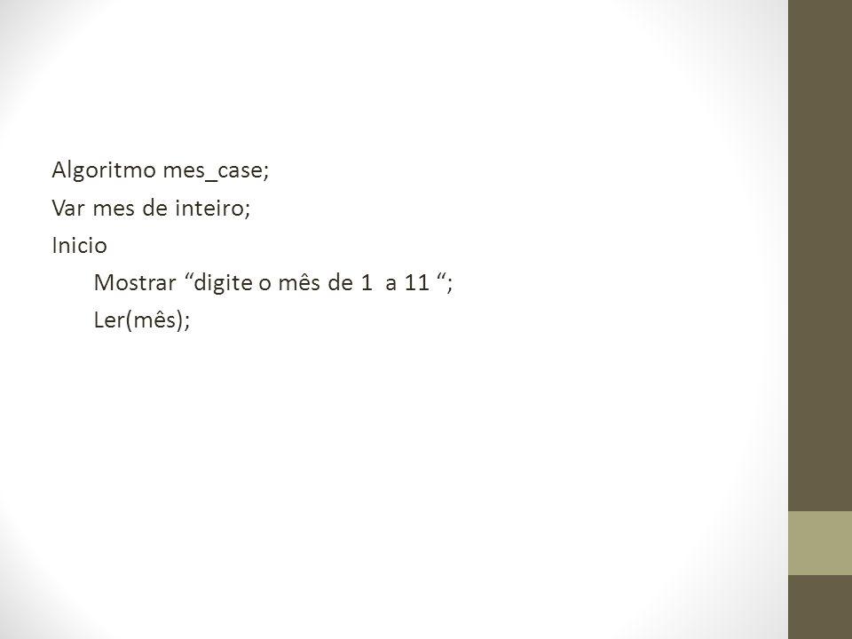 Algoritmo mes_case; Var mes de inteiro; Inicio Mostrar digite o mês de 1 a 11 ; Ler(mês);