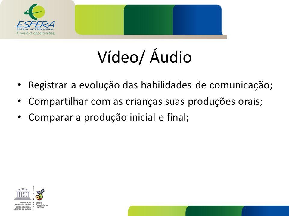 Vídeo/ Áudio Registrar a evolução das habilidades de comunicação; Compartilhar com as crianças suas produções orais; Comparar a produção inicial e fin