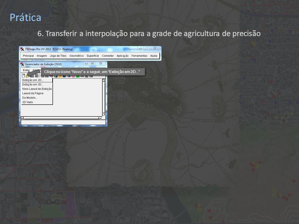 Prática 6. Transferir a interpolação para a grade de agricultura de precisão Clique no ícone Novo e a seguir, em Exibição em 2D...