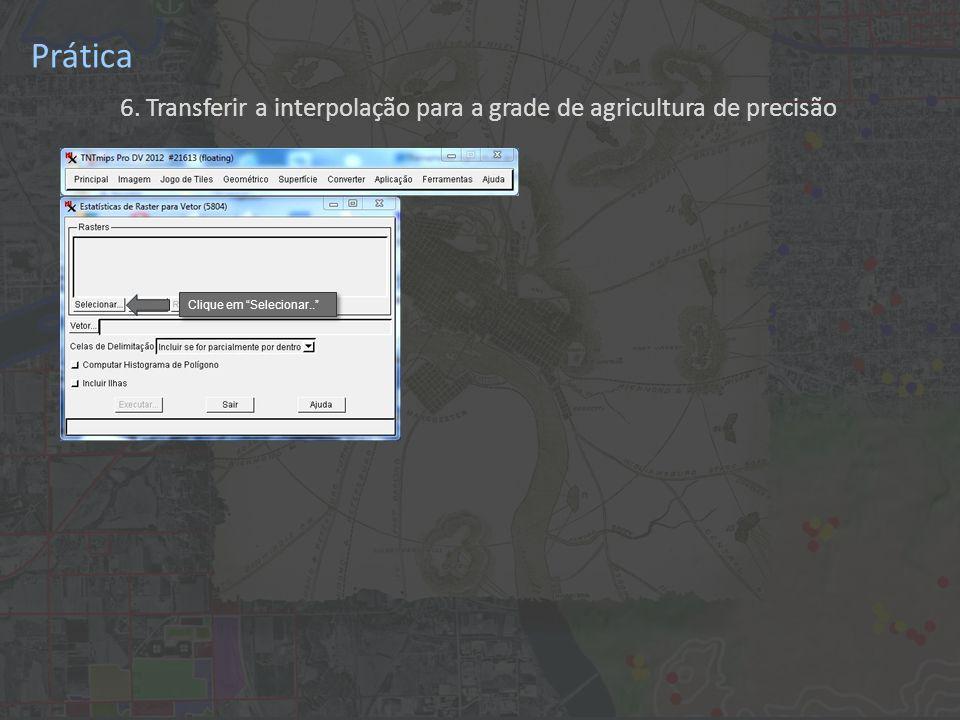 Prática 6. Transferir a interpolação para a grade de agricultura de precisão Clique em Selecionar..