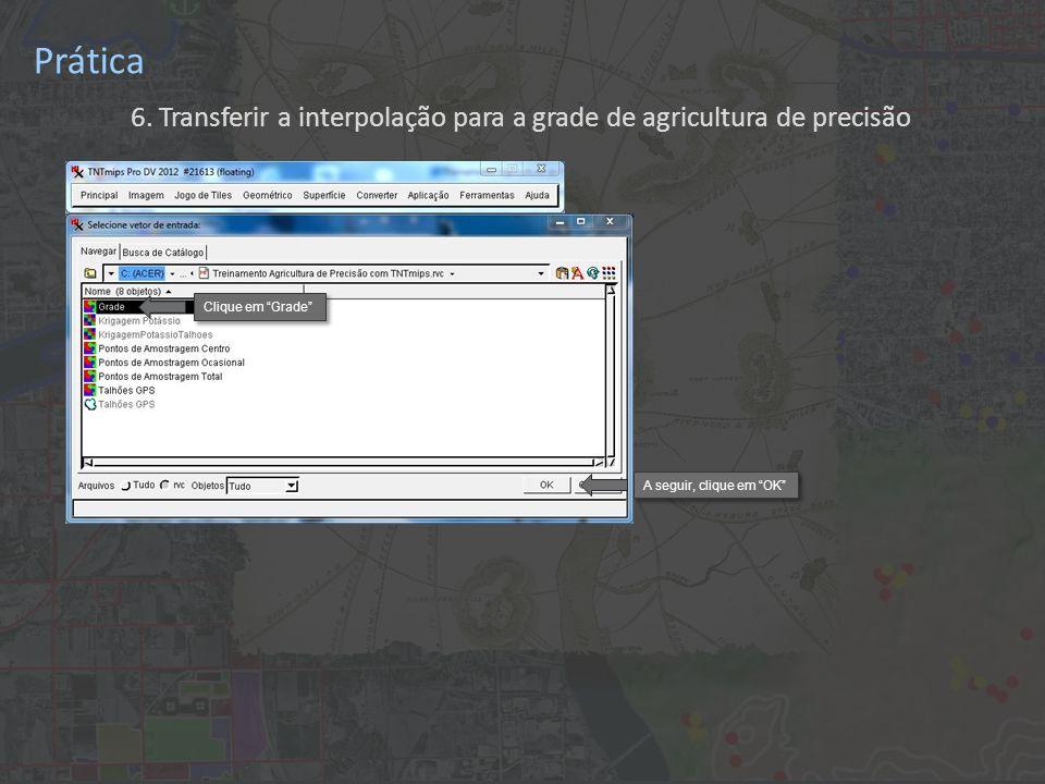 Prática 6. Transferir a interpolação para a grade de agricultura de precisão Clique em Grade A seguir, clique em OK