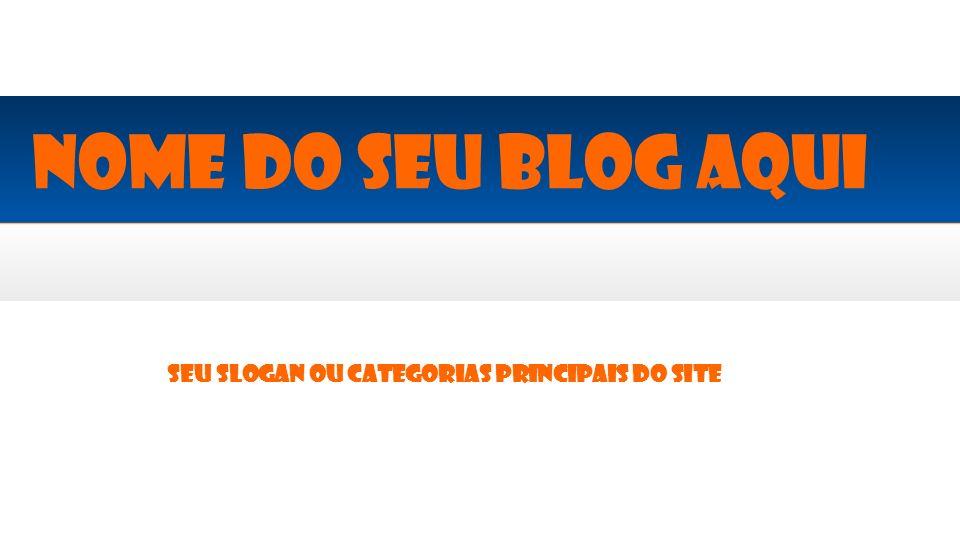 Seu slogan ou categorias principais do site Nome do seu blog aqui