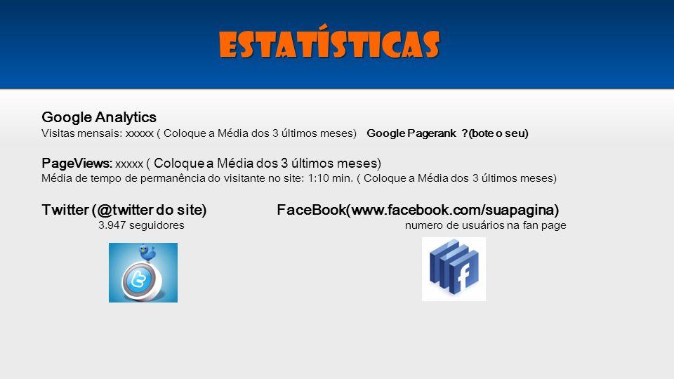 Google Analytics Visitas mensais: xxxxx ( Coloque a Média dos 3 últimos meses) Google Pagerank ?(bote o seu) PageViews: xxxxx ( Coloque a Média dos 3