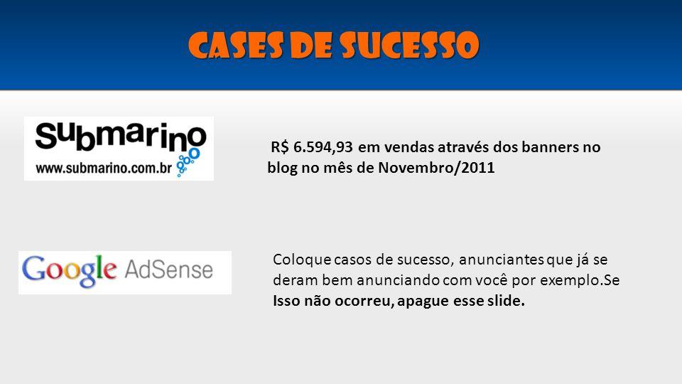 Cases de sucesso R$ 6.594,93 em vendas através dos banners no blog no mês de Novembro/2011 Coloque casos de sucesso, anunciantes que já se deram bem a