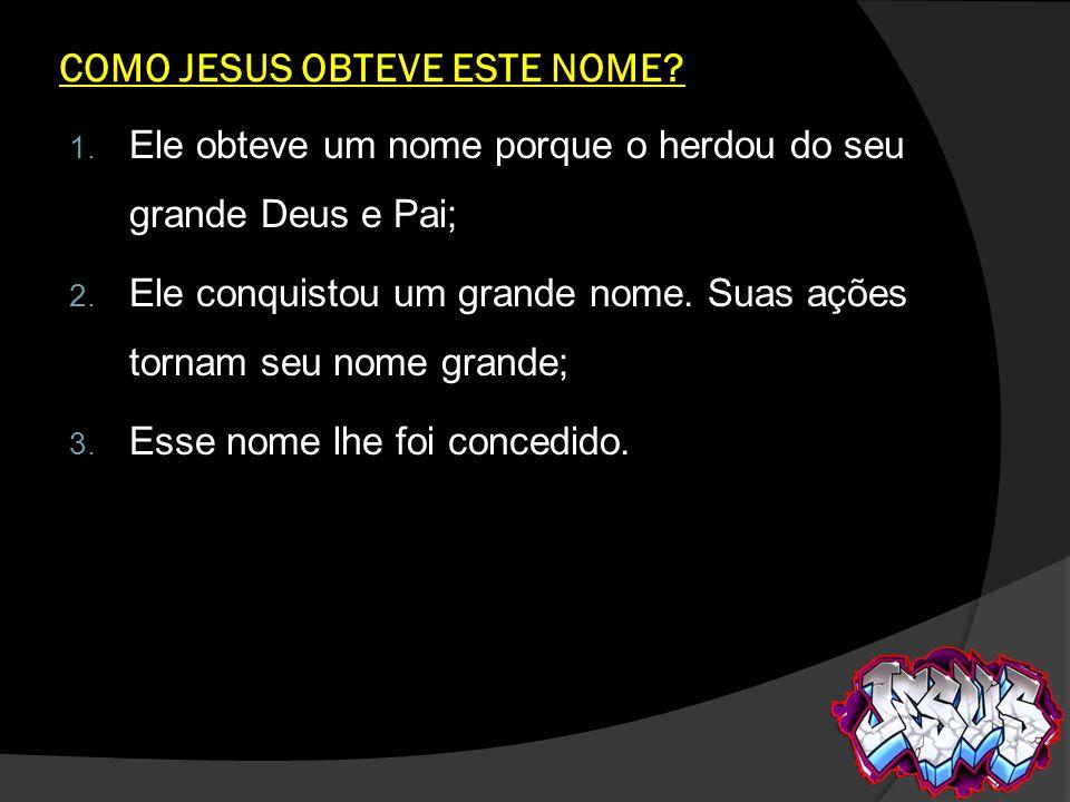 COMO JESUS OBTEVE ESTE NOME? 1. Ele obteve um nome porque o herdou do seu grande Deus e Pai; 2. Ele conquistou um grande nome. Suas ações tornam seu n